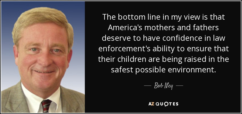 The bottom line in my view is that America's mothers and fathers deserve to have confidence in law enforcement's ability to ensure that their children are being raised in the safest possible environment. - Bob Ney