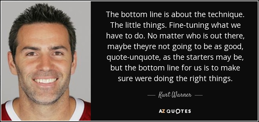 The bottom line is about the technique. The little things. Fine-tuning what we have to do. No matter who is out there, maybe theyre not going to be as good, quote-unquote, as the starters may be, but the bottom line for us is to make sure were doing the right things. - Kurt Warner
