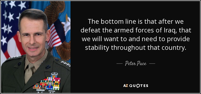 The bottom line is that after we defeat the armed forces of Iraq, that we will want to and need to provide stability throughout that country. - Peter Pace