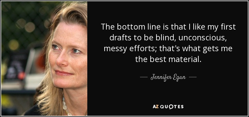 The bottom line is that I like my first drafts to be blind, unconscious, messy efforts; that's what gets me the best material. - Jennifer Egan