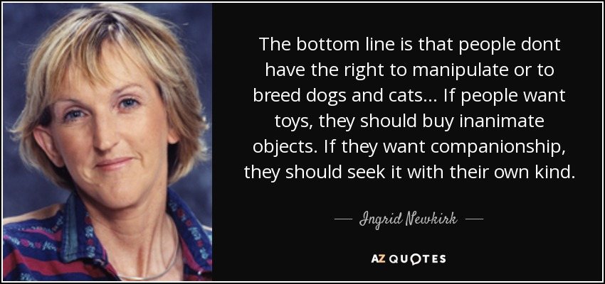 The bottom line is that people dont have the right to manipulate or to breed dogs and cats ... If people want toys, they should buy inanimate objects. If they want companionship, they should seek it with their own kind, - Ingrid Newkirk