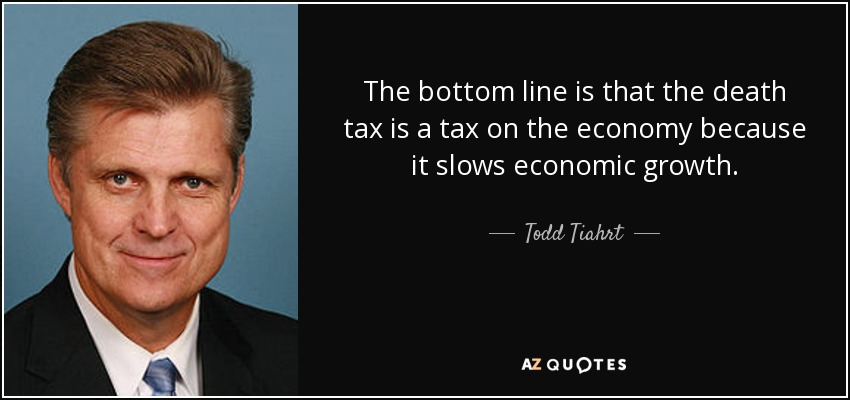 The bottom line is that the death tax is a tax on the economy because it slows economic growth. - Todd Tiahrt