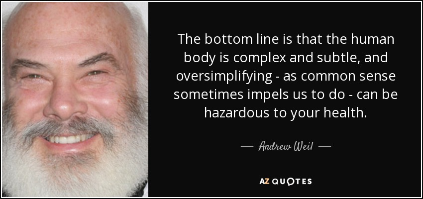 The bottom line is that the human body is complex and subtle, and oversimplifying - as common sense sometimes impels us to do - can be hazardous to your health. - Andrew Weil