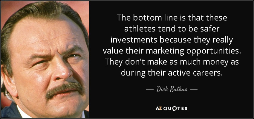 The bottom line is that these athletes tend to be safer investments because they really value their marketing opportunities. They don't make as much money as during their active careers. - Dick Butkus