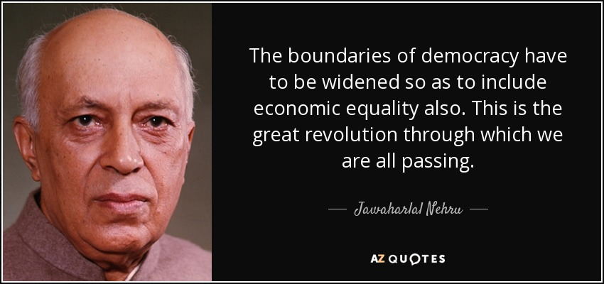 The boundaries of democracy have to be widened so as to include economic equality also. This is the great revolution through which we are all passing. - Jawaharlal Nehru