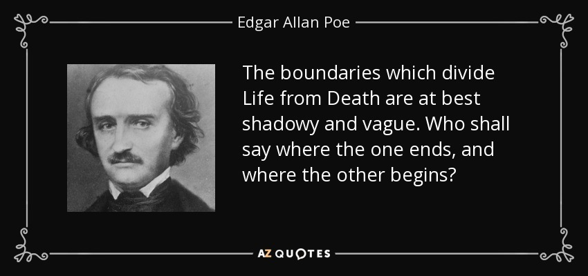 The boundaries which divide Life from Death are at best shadowy and vague. Who shall say where the one ends, and where the other begins? - Edgar Allan Poe