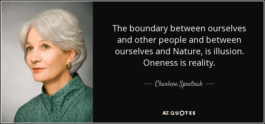 The boundary between ourselves and other people and between ourselves and Nature, is illusion. Oneness is reality. - Charlene Spretnak