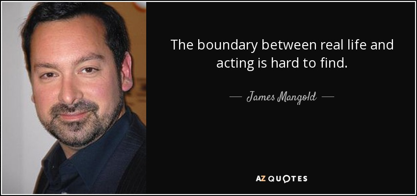 The boundary between real life and acting is hard to find. - James Mangold