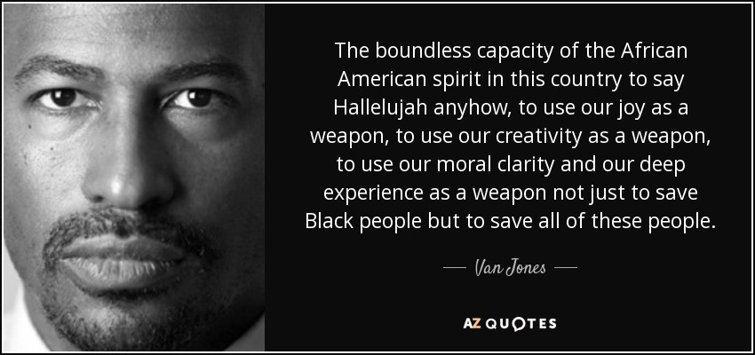 The boundless capacity of the African American spirit in this country to say Hallelujah anyhow, to use our joy as a weapon, to use our creativity as a weapon, to use our moral clarity and our deep experience as a weapon not just to save Black people but to save all of these people. - Van Jones