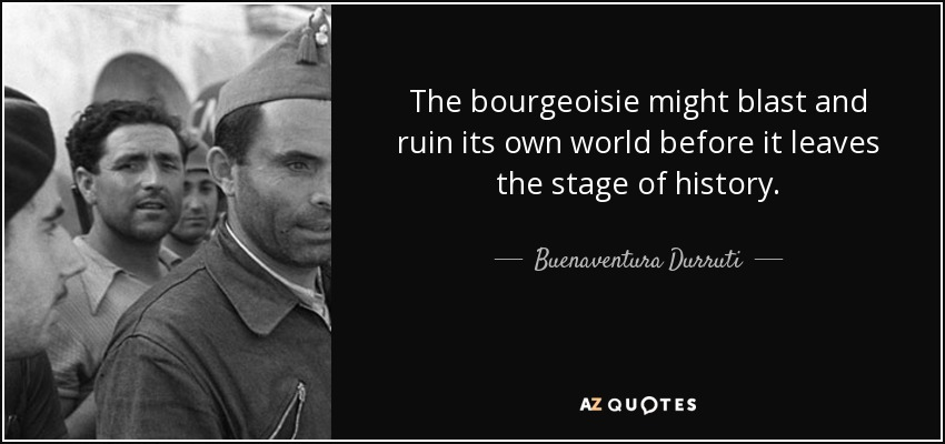 The bourgeoisie might blast and ruin its own world before it leaves the stage of history. - Buenaventura Durruti