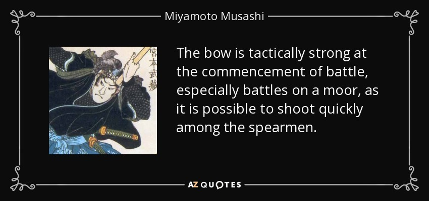 The bow is tactically strong at the commencement of battle, especially battles on a moor, as it is possible to shoot quickly among the spearmen. - Miyamoto Musashi