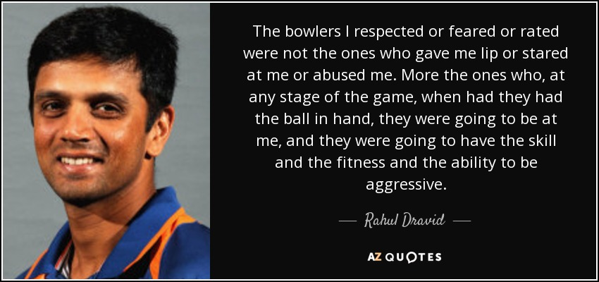 The bowlers I respected or feared or rated were not the ones who gave me lip or stared at me or abused me. More the ones who, at any stage of the game, when had they had the ball in hand, they were going to be at me, and they were going to have the skill and the fitness and the ability to be aggressive. - Rahul Dravid