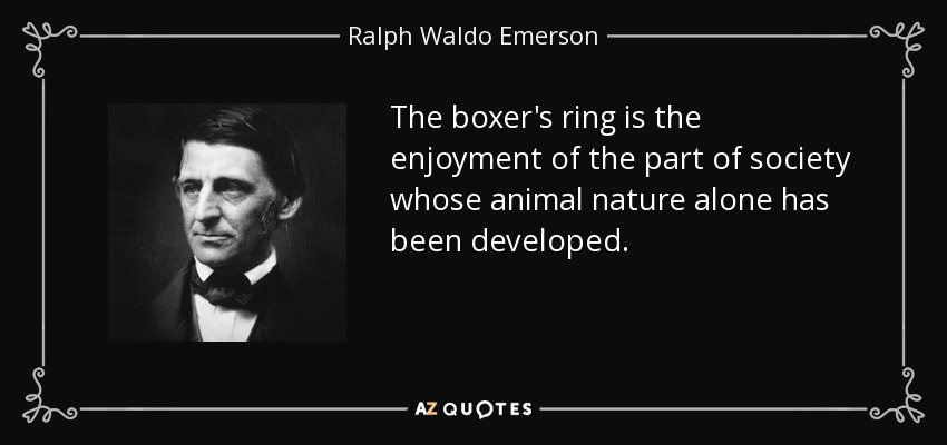 The boxer's ring is the enjoyment of the part of society whose animal nature alone has been developed. - Ralph Waldo Emerson