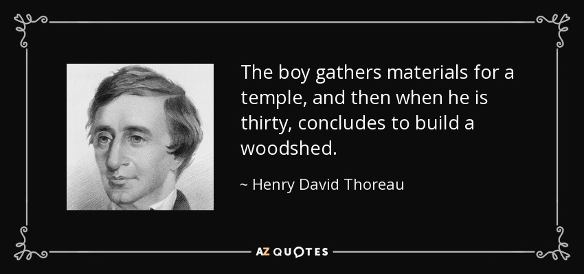 The boy gathers materials for a temple, and then when he is thirty, concludes to build a woodshed. - Henry David Thoreau