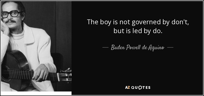 The boy is not governed by don't, but is led by do. - Baden Powell de Aquino