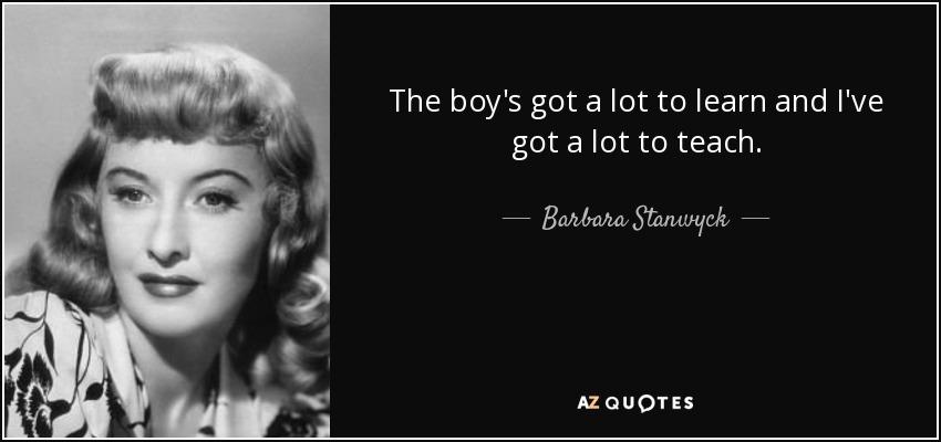 The boy's got a lot to learn and I've got a lot to teach. - Barbara Stanwyck