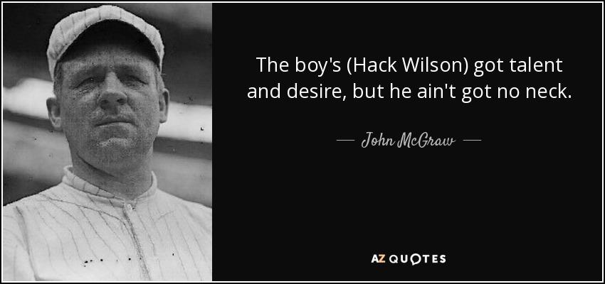 The boy's (Hack Wilson) got talent and desire, but he ain't got no neck. - John McGraw