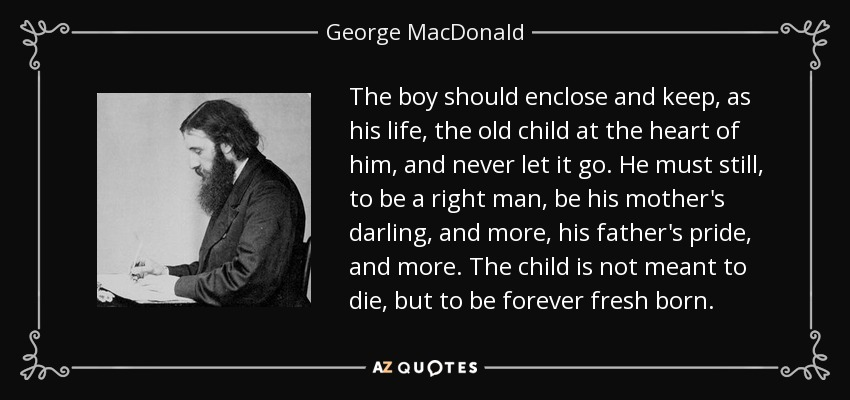 The boy should enclose and keep, as his life, the old child at the heart of him, and never let it go. He must still, to be a right man, be his mother's darling, and more, his father's pride, and more. The child is not meant to die, but to be forever fresh born. - George MacDonald