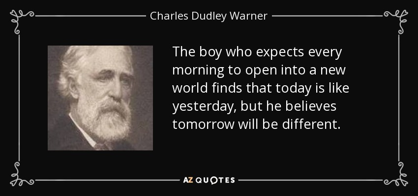 The boy who expects every morning to open into a new world finds that today is like yesterday, but he believes tomorrow will be different. - Charles Dudley Warner