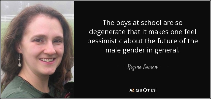 The boys at school are so degenerate that it makes one feel pessimistic about the future of the male gender in general. - Regina Doman