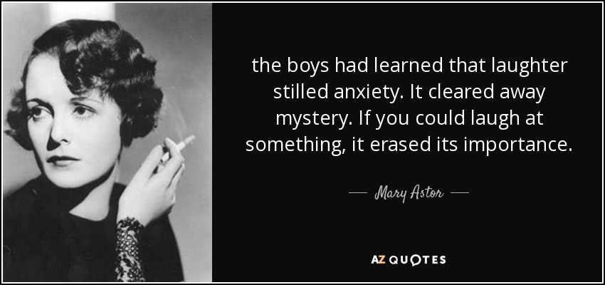 the boys had learned that laughter stilled anxiety. It cleared away mystery. If you could laugh at something, it erased its importance. - Mary Astor