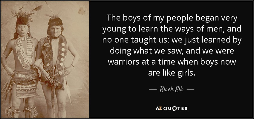 The boys of my people began very young to learn the ways of men, and no one taught us; we just learned by doing what we saw, and we were warriors at a time when boys now are like girls. - Black Elk