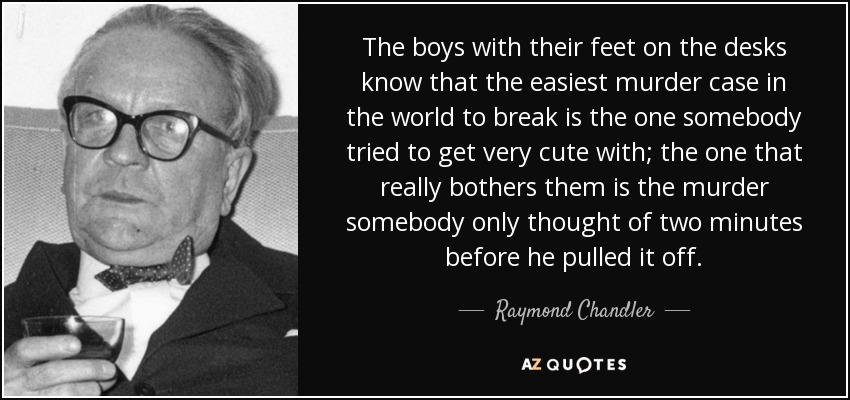 The boys with their feet on the desks know that the easiest murder case in the world to break is the one somebody tried to get very cute with; the one that really bothers them is the murder somebody only thought of two minutes before he pulled it off. - Raymond Chandler