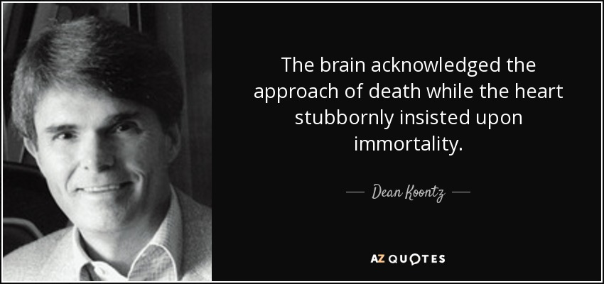 The brain acknowledged the approach of death while the heart stubbornly insisted upon immortality. - Dean Koontz