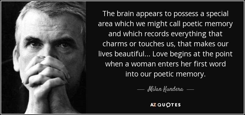 The brain appears to possess a special area which we might call poetic memory and which records everything that charms or touches us, that makes our lives beautiful ... Love begins with a metaphor. Which is to say, love begins at the point when a woman enters her first word into our poetic memory. - Milan Kundera
