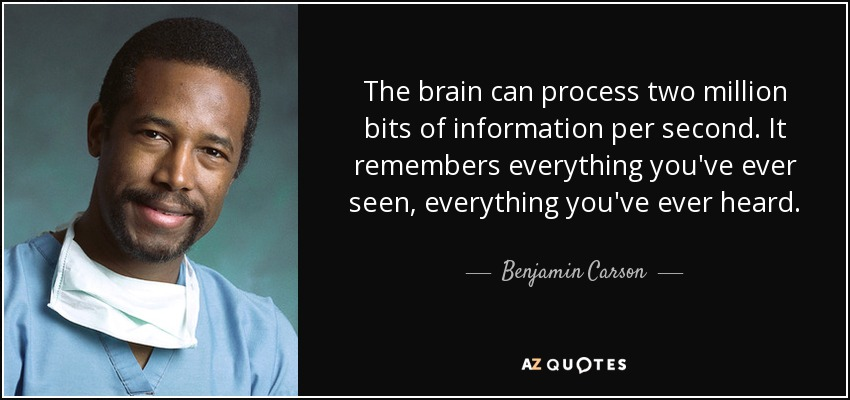 The brain can process two million bits of information per second. It remembers everything you've ever seen, everything you've ever heard. - Benjamin Carson
