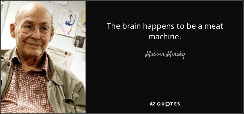 The brain happens to be a meat machine. - Marvin Minsky
