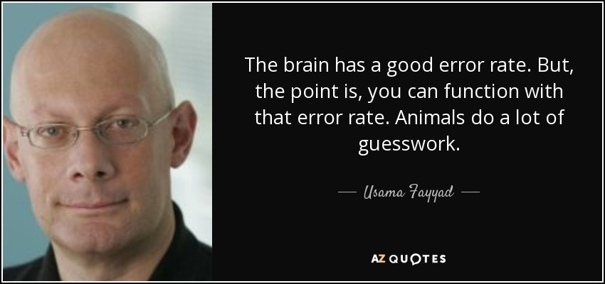 The brain has a good error rate. But, the point is, you can function with that error rate. Animals do a lot of guesswork. - Usama Fayyad