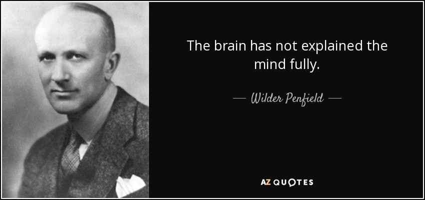 The brain has not explained the mind fully. - Wilder Penfield