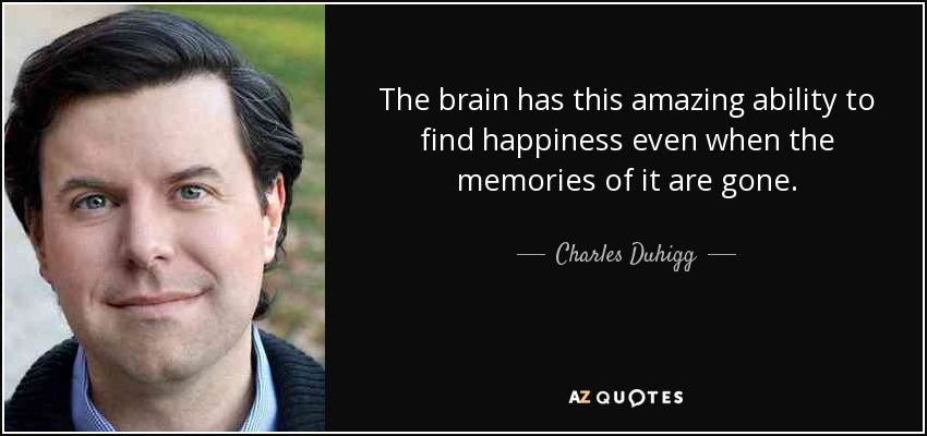 The brain has this amazing ability to find happiness even when the memories of it are gone. - Charles Duhigg