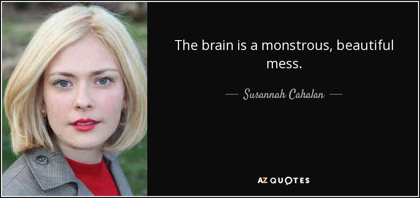 The brain is a monstrous, beautiful mess. - Susannah Cahalan