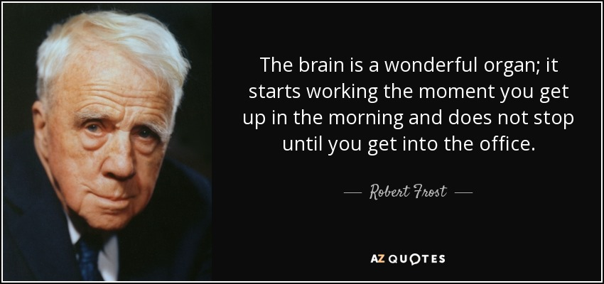The brain is a wonderful organ; it starts working the moment you get up in the morning and does not stop until you get into the office. - Robert Frost