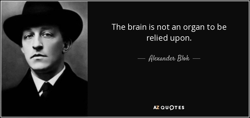 The brain is not an organ to be relied upon. - Alexander Blok