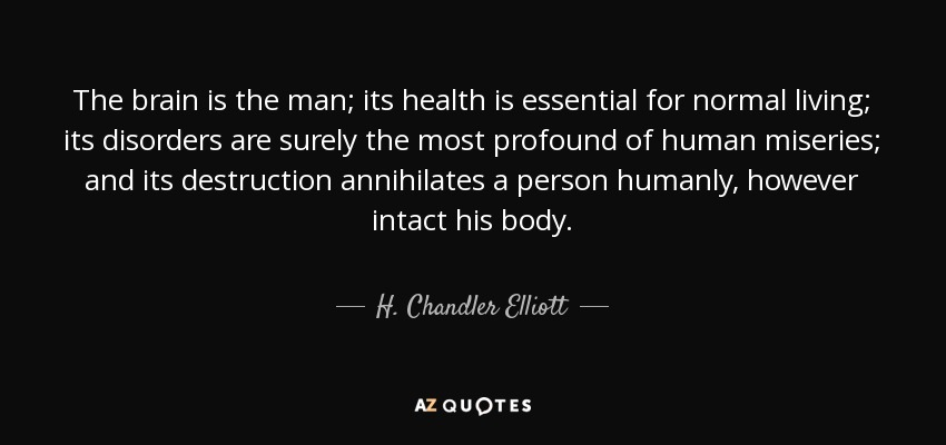 The brain is the man; its health is essential for normal living; its disorders are surely the most profound of human miseries; and its destruction annihilates a person humanly, however intact his body. - H. Chandler Elliott