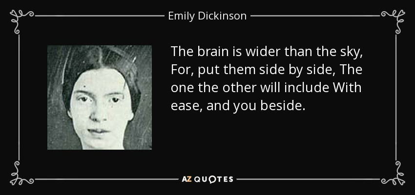 The brain is wider than the sky, For, put them side by side, The one the other will include With ease, and you beside. - Emily Dickinson