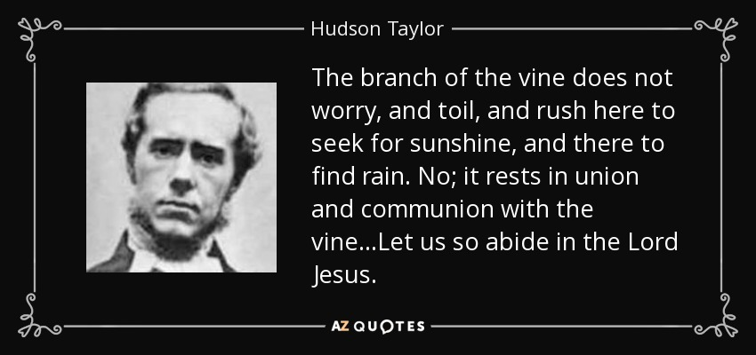The branch of the vine does not worry, and toil, and rush here to seek for sunshine, and there to find rain. No; it rests in union and communion with the vine...Let us so abide in the Lord Jesus. - Hudson Taylor