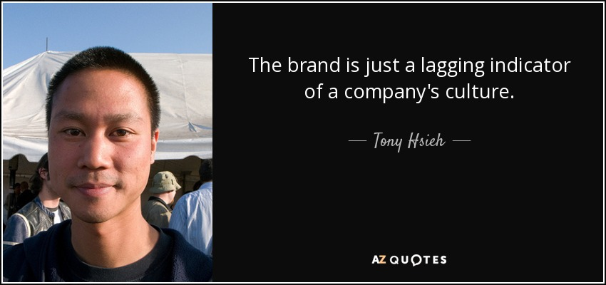 The brand is just a lagging indicator of a company's culture. - Tony Hsieh
