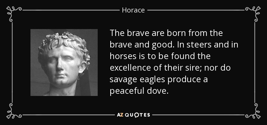 The brave are born from the brave and good. In steers and in horses is to be found the excellence of their sire; nor do savage eagles produce a peaceful dove. - Horace