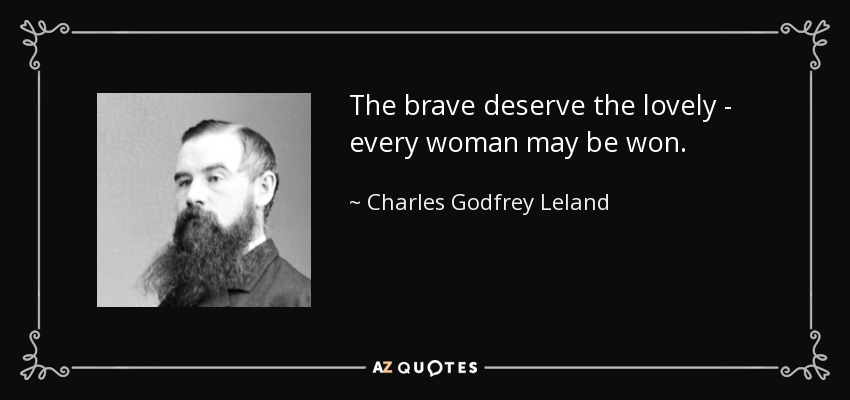 The brave deserve the lovely - every woman may be won. - Charles Godfrey Leland