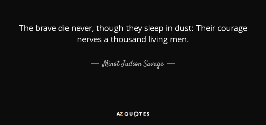 The brave die never, though they sleep in dust: Their courage nerves a thousand living men. - Minot Judson Savage