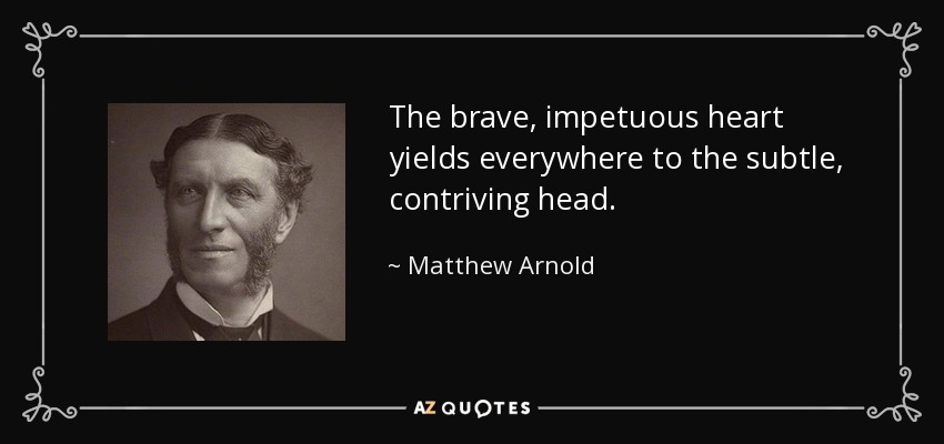 The brave, impetuous heart yields everywhere to the subtle, contriving head. - Matthew Arnold