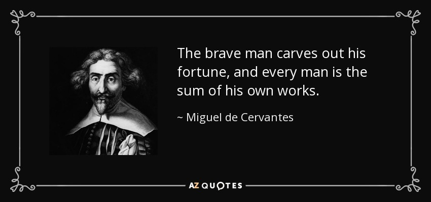The brave man carves out his fortune, and every man is the sum of his own works. - Miguel de Cervantes