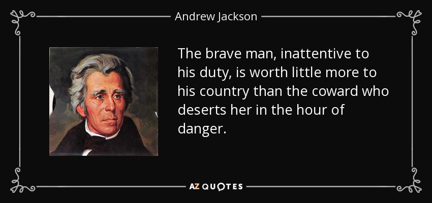 The brave man, inattentive to his duty, is worth little more to his country than the coward who deserts her in the hour of danger. - Andrew Jackson