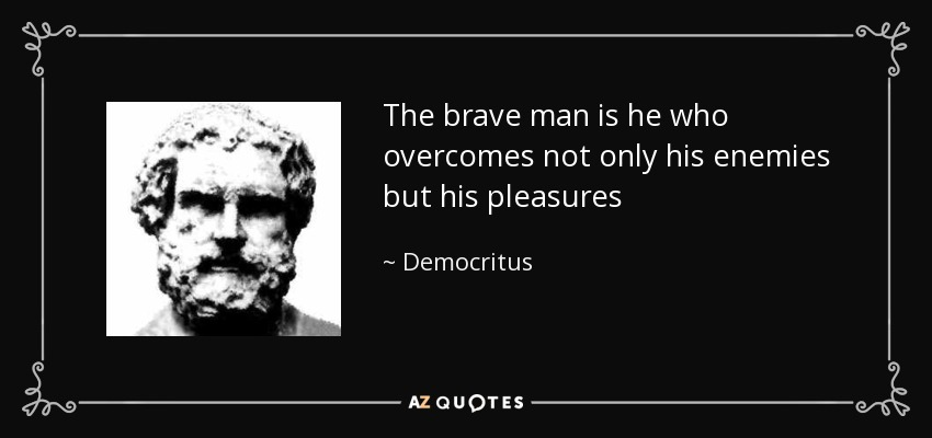 The brave man is he who overcomes not only his enemies but his pleasures - Democritus