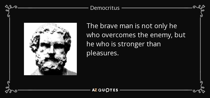 The brave man is not only he who overcomes the enemy, but he who is stronger than pleasures. - Democritus