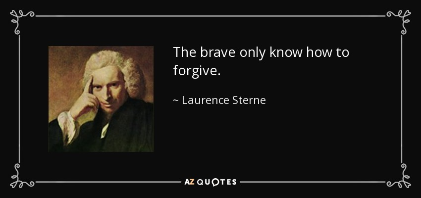 The brave only know how to forgive. - Laurence Sterne